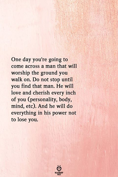 One Day You're Going To Come Across A Man That Will Worship The Ground You Walk On
