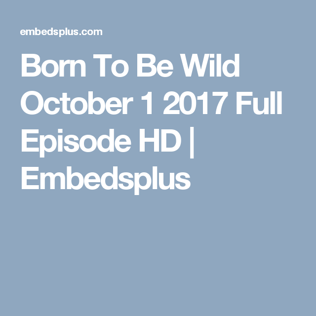 Born To Be Wild October 1 2017 Full Episode HD   Embedsplus