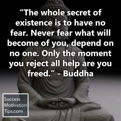 The whole secret of existence is to have no fear. Never fear what will become of you, depend on no one. Only the moment you reject all help are you freed.