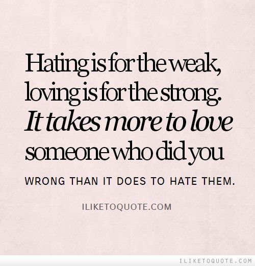 Hating Is For The Weak, Loving Is For The Strong. It Takes