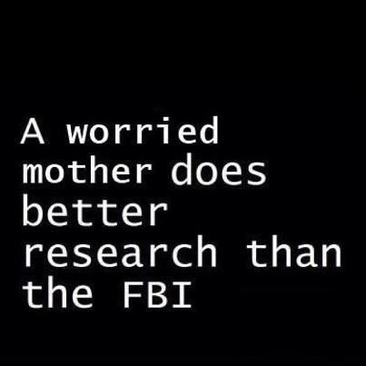 A worried mother does better research than the FBI. ~ True that!