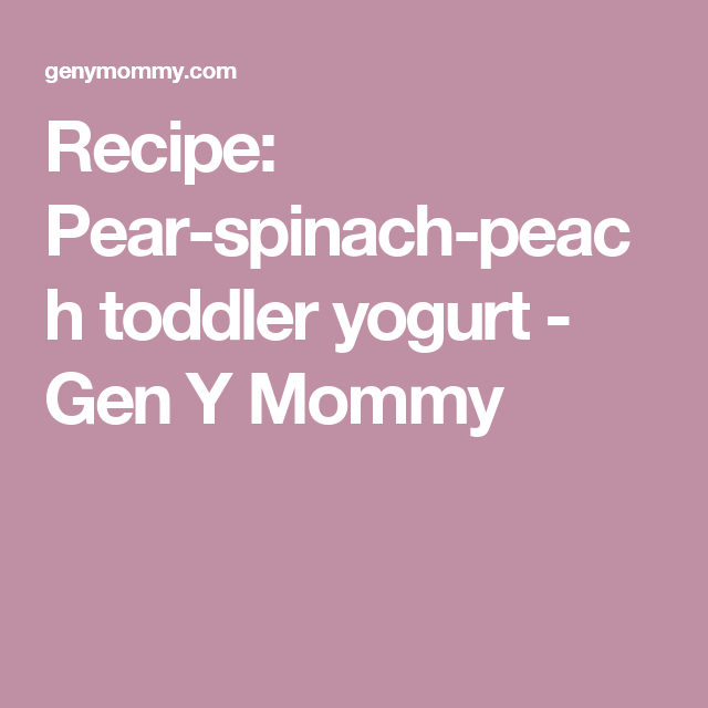 Recipe: Pear-spinach-peach toddler yogurt - Gen Y Mommy