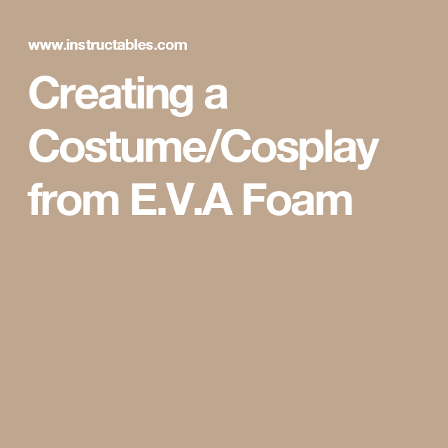 Creating a Costume/Cosplay from E.V.A Foam