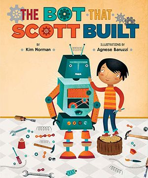 THE BOT THAT SCOTT BUILT Illustrated by Agnese Baruzzi Published by Sterling Children's Books, August, 2016