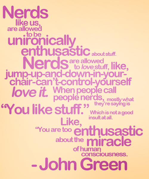 I have found great pleasure in being unironically enthusiastic.  I find it confuses most people and they are just waiting to figure out the joke.  <3 John Green