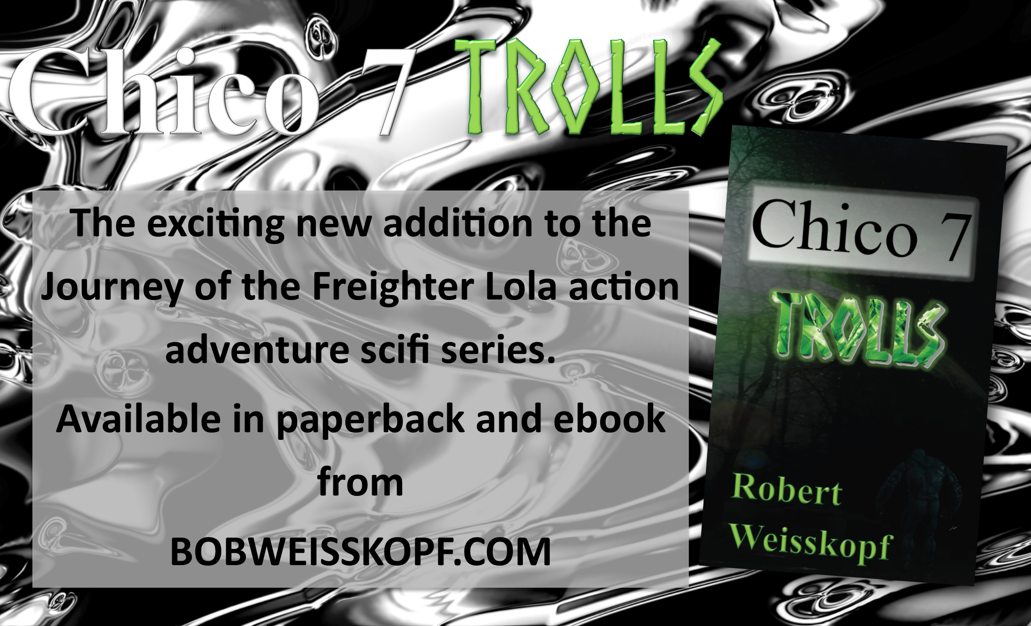 Chico 7 TROLLS , The newest novel in the Journey of the Freighter Lola adventure sci fi series from Robert Weisskopf.  You can find it and the entire series along with samples of each of his books from Barnes & Noble, Amazon.com, or Createspace at https://bobweisskopf.com/shop-now/