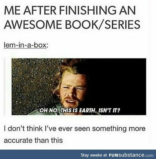 I just finnished a really good book series and I'm having an existential crisis - FunSubstance