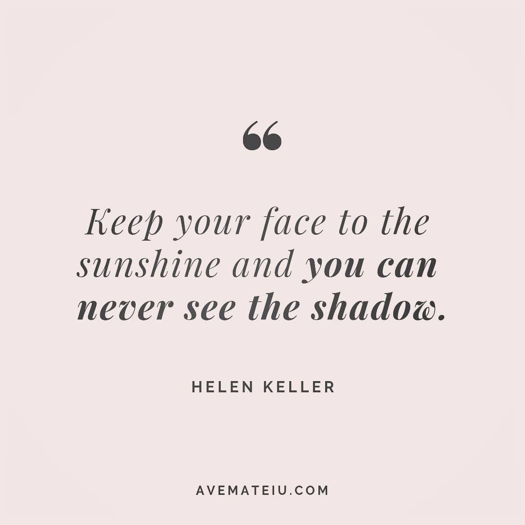 Keep your face to the sunshine and you can never see the shadow. Helen Keller Quote 148 | Ave Mateiu