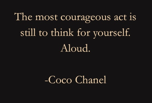 """The most courageous act is still to think for yourself.  Aloud.""  - Coco Chanel  (I don't know if this is what she was talking about...?)"