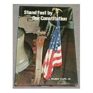 Stand Fast by Our Constitution - J. Reuben Clark, Jr