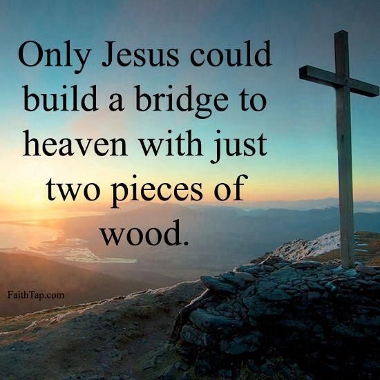 I Love You LORD GOD With Everything I Have And All That I Am! Only Jesus  Could Build A Bridge To Heaven With Just Two Pieces Of Wood.