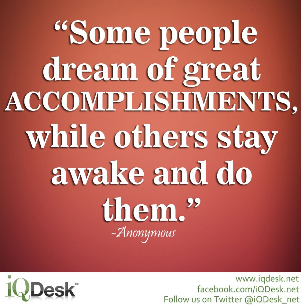 """Some people dream of great accomplishments, while others stay awake and do them."" -Anonymous  © http://www.iqdesk.net/"