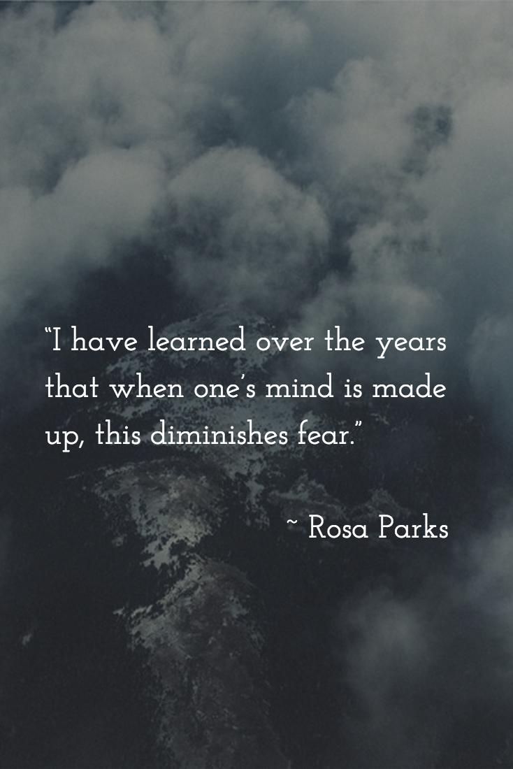 """""""I have learned over the years that when one's mind is made up, this diminishes fear."""" Rosa Parks"""