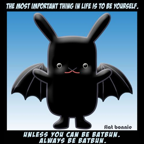 The most important thing in life is to be yourself.  Unless you can be BatBun.  Always be BatBun.