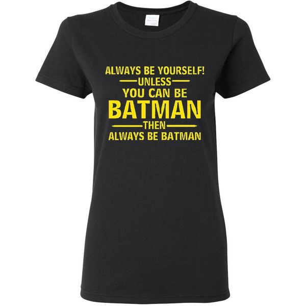 Ladies Always Be Yourself Unless You Can Be Batman T Shirt Tee