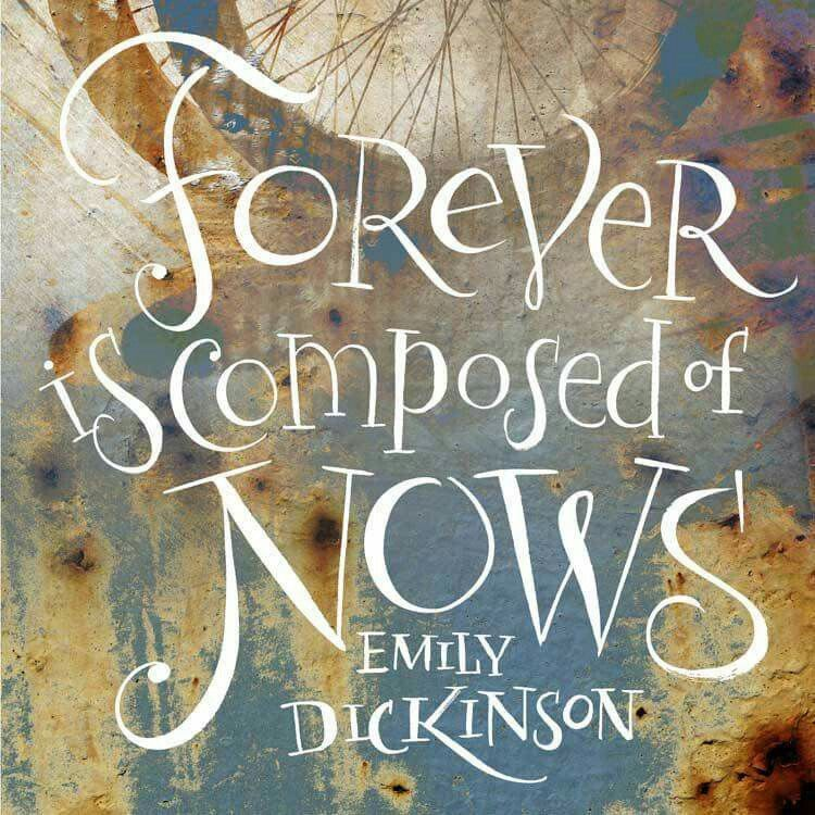 """""""Forever is composed of nows."""" -Emily Dickinson"""
