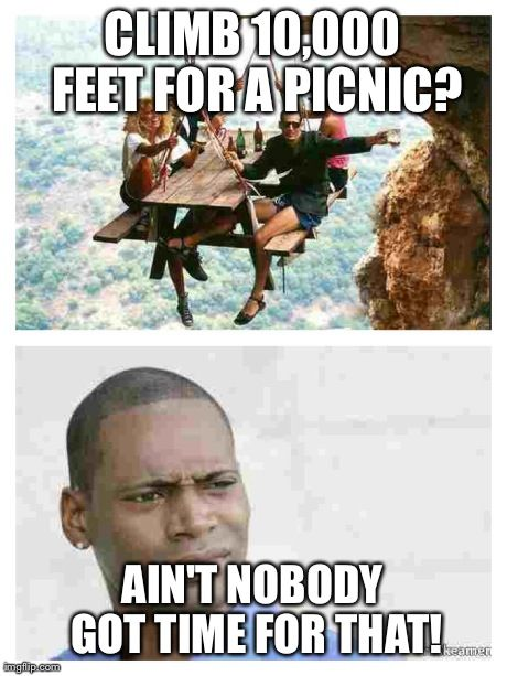 Climb 10 000 Feet For A Picnic Ain T Nobody Got Time For That