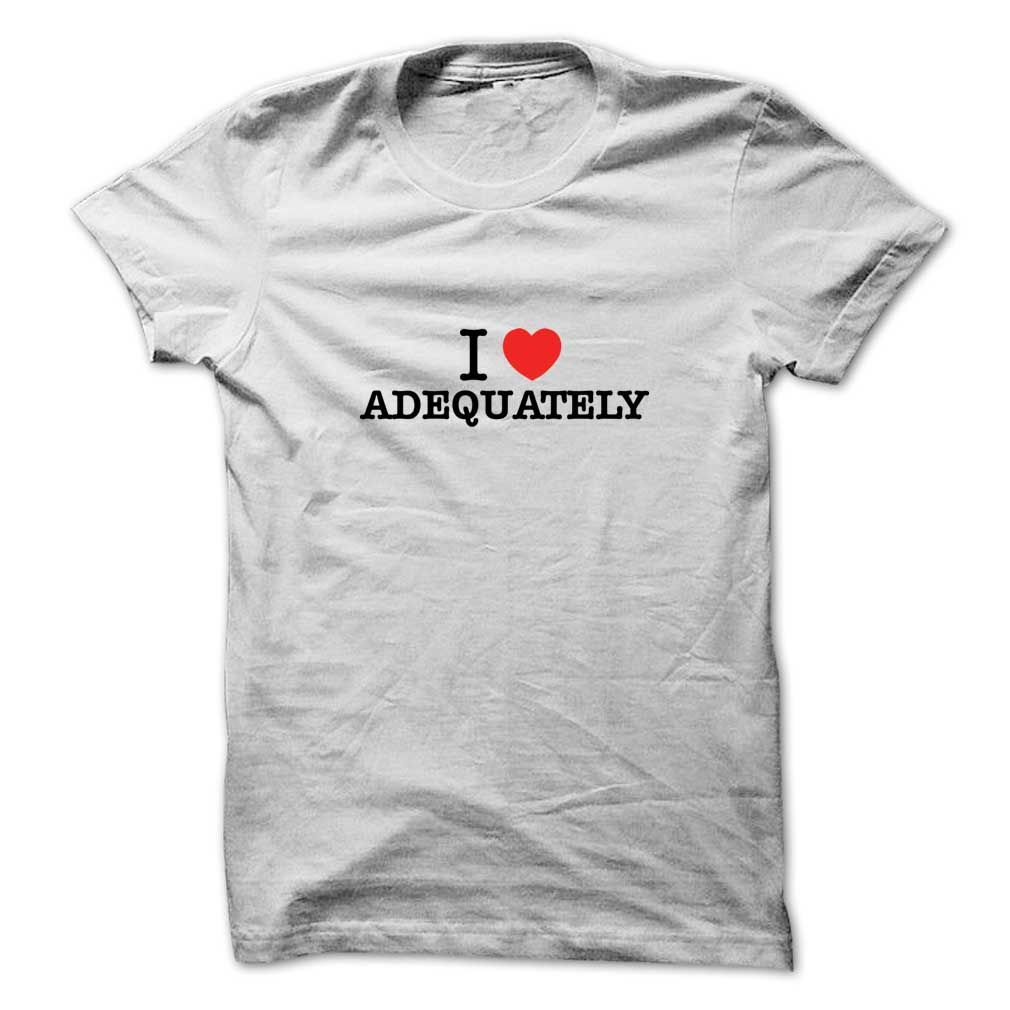 I Love ADEQUATELYIf you love  ADEQUATELY, then its must be the shirt for you. It can be a better gift too.I Love ADEQUATELY