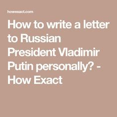 how to write a letter to russian president vladimir putin personally how exact