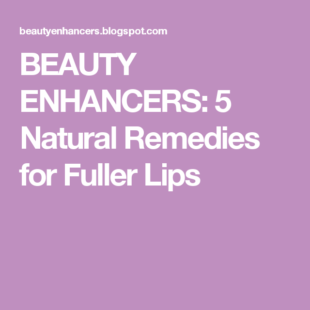 BEAUTY ENHANCERS: 5 Natural Remedies for Fuller Lips