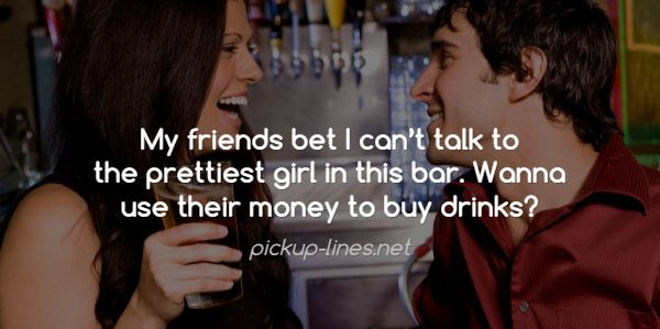 My friends bet I can't talk to  the prettiest girl in this bar. Wanna  use their money to buy drinks? / pickup-lines.net