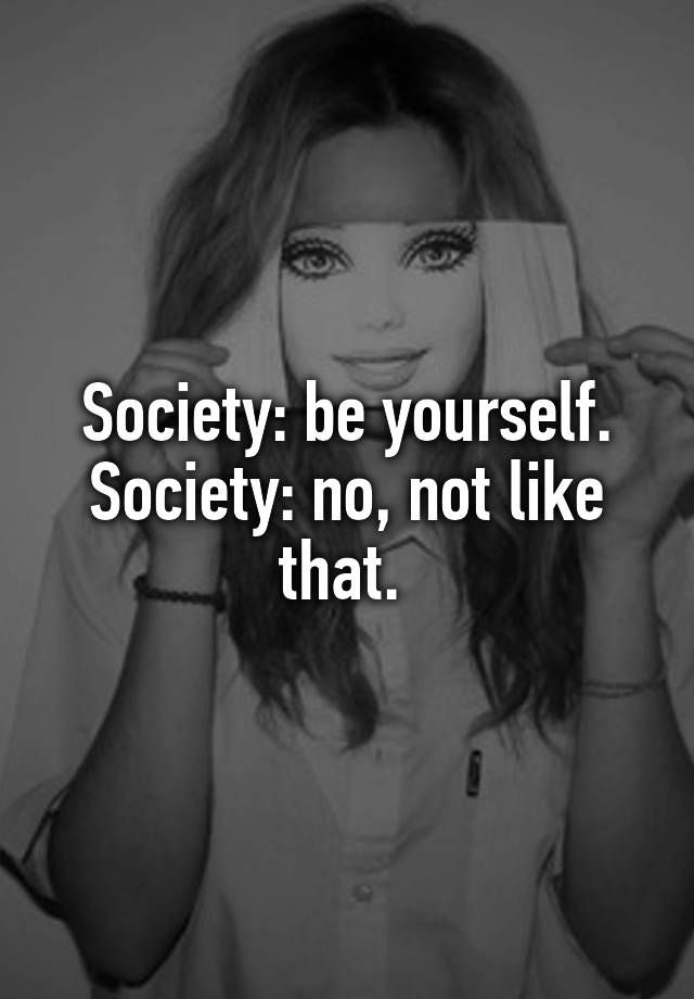 Society: be yourself. Society: no, not like that.