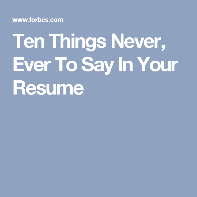 Ten Things Never Ever To Say In Your Resume Resume Told You So Ten