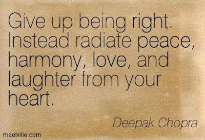 Give Up Being Right Instead Radiate Peace Harmony Love And Laughter From Your Heart Deepak Chopra Quote Quot Laughter Quotes Quotes Inspirational Quotes
