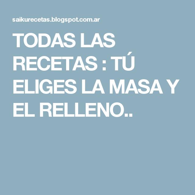 TODAS LAS RECETAS : TÚ ELIGES LA MASA Y EL RELLENO..