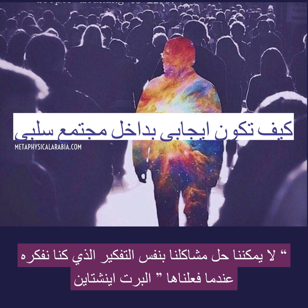 كيف اكون شخص ايجابي بداخل مجتمع سلبى ما وراء المادة Metaphysical Arabia Blog Blog Posts