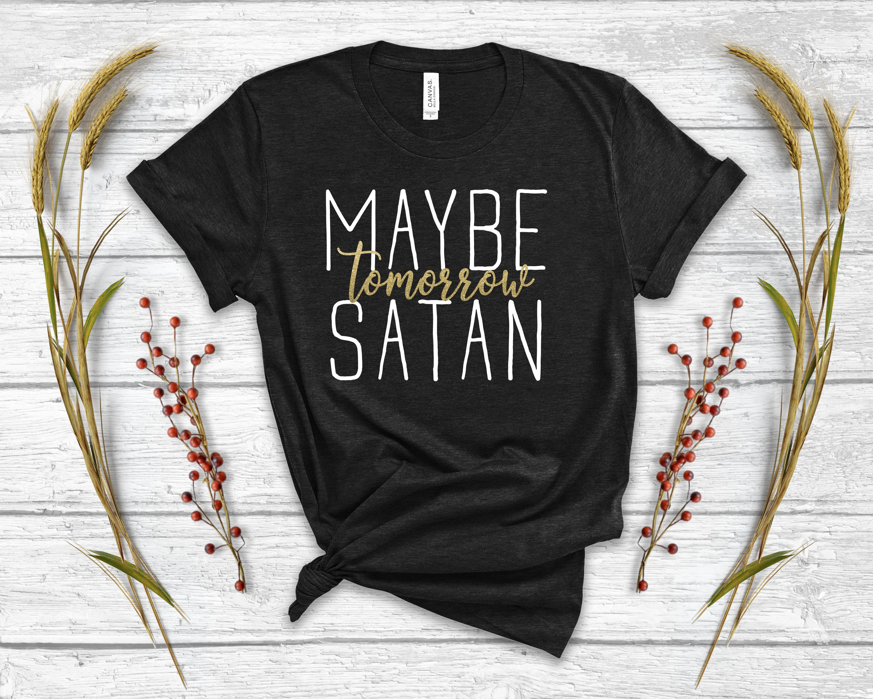 Maybe Tomorrow Satan Funny TShirt • Funny Shirt • Meme
