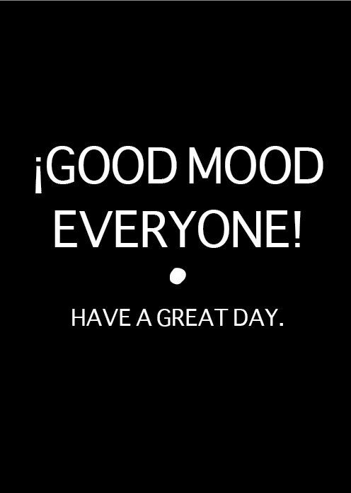 GOOD MOOD EVERYONE!. have a great day. | Good morning quotes ...