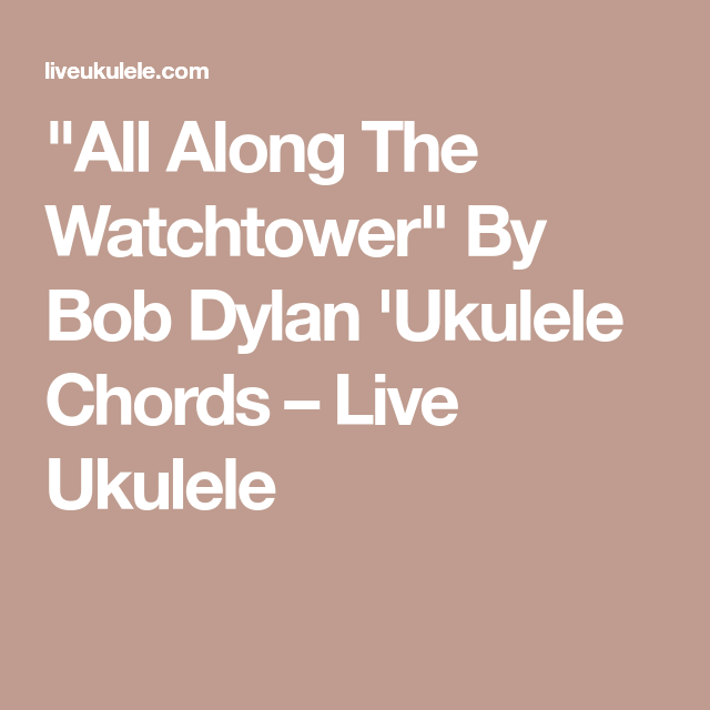 All Along The Watchtower By Bob Dylan Ukulele Chords Bob Dylan