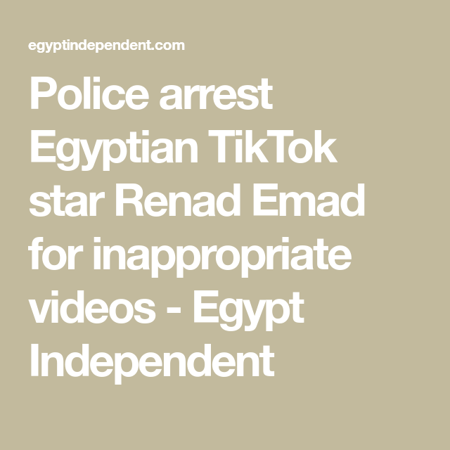 Police Arrest Egyptian Tiktok Star Renad Emad For Inappropriate Videos Egypt Independent Social Media Stars Social Media Influencer Women S Rights