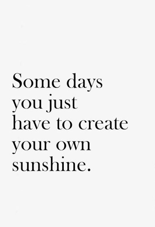 Positive Quotes About Life Some Days You Just Have To Create Your Own Sunshine