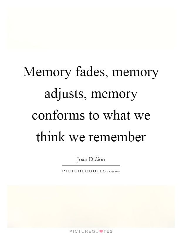 Memory Fades Memory Adjusts Memory Conforms To What We Think We