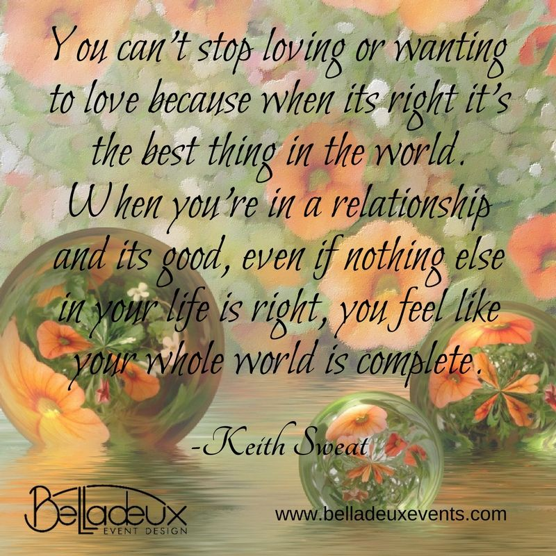 """""""You can't stop loving or wanting to love because when its right it's the best thing in the world. When you're in a relationship and its good, even if nothing else in your life is right, you feel like your whole world is complete."""" -Keith Sweat"""