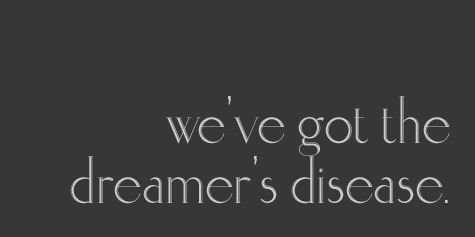 We got the dreamers disease