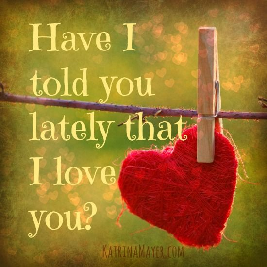 Have I told you lately that I love you? This is our saying ...