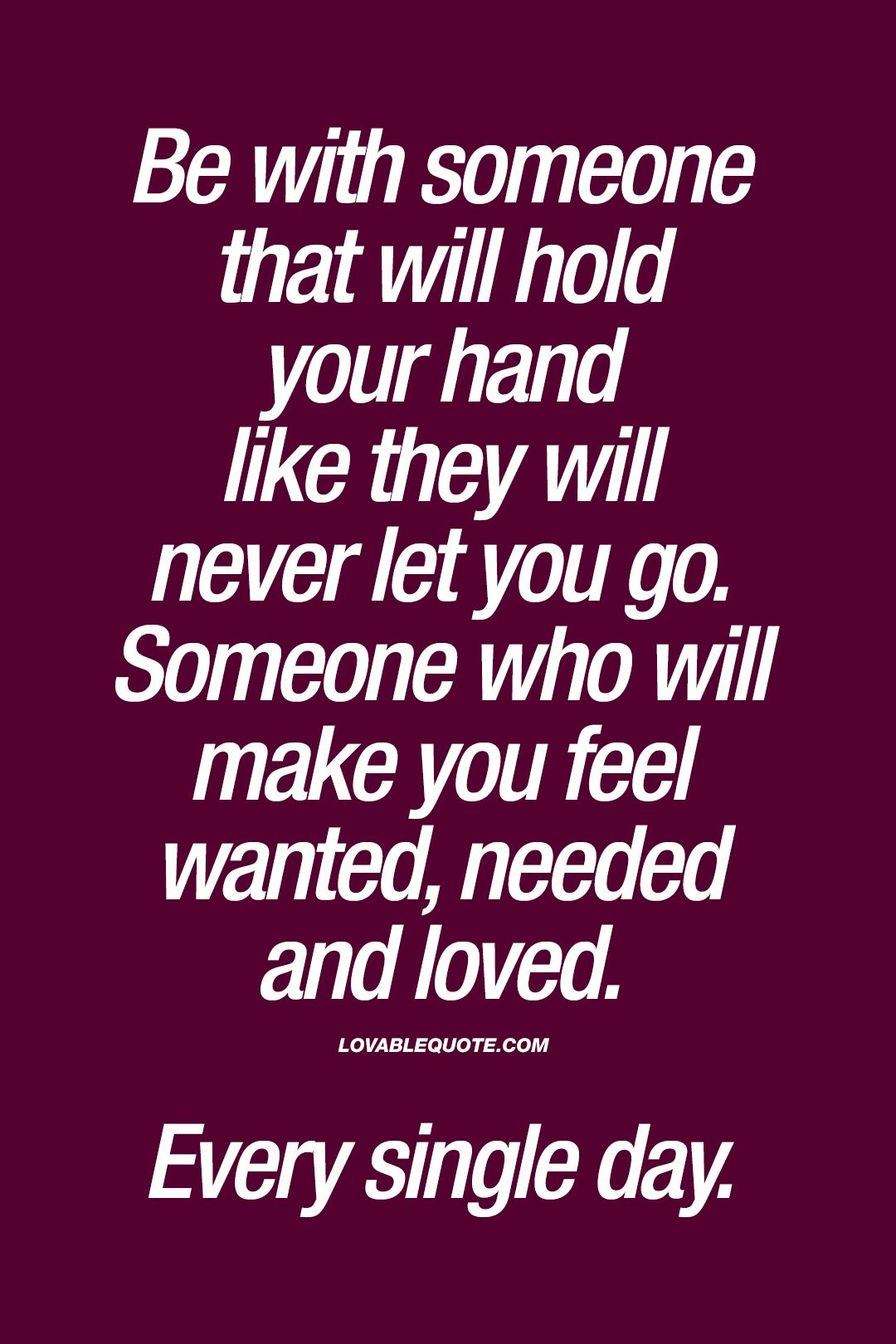 Be with someone that will hold your hand like they will never let you go. Someone who will make you feel wanted, needed and loved. Every single day. | #true #love #forever #quote