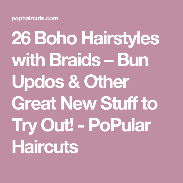 26 Boho Hairstyles with Braids – Bun Updos & Other Great New Stuff to Try Out! - PoPular Haircuts