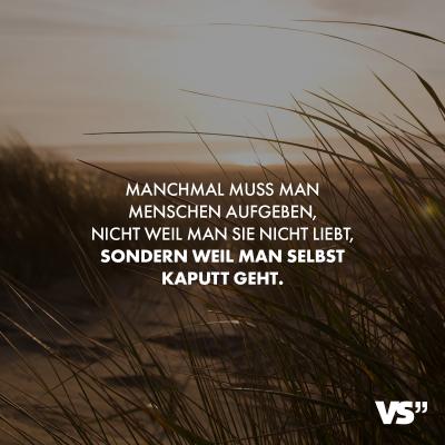 Manchmal muss man Menschen aufgeben, nicht weil man sie nicht liebt, sondern weil man selbst kaputt geht.