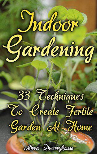 Indoor Gardening: 33 Techniques To Create Fertile Garden At Home ...