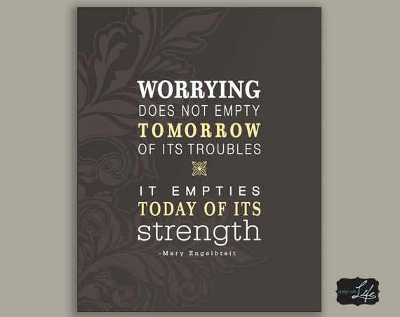 Worrying does not empty tomorrow of its troubles...it empties today of its strength.