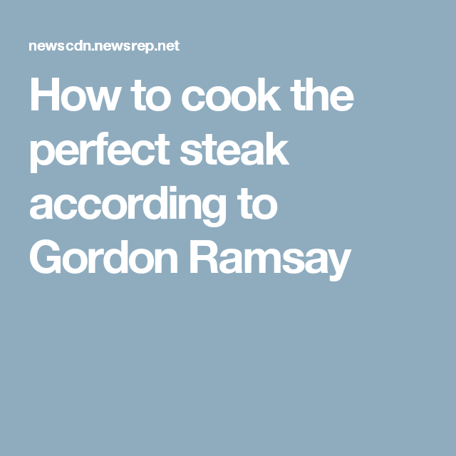 How to cook the perfect steak according to Gordon Ramsay ...