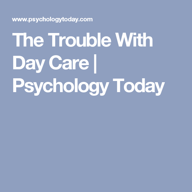 The Trouble With Day Care | Psychology Today
