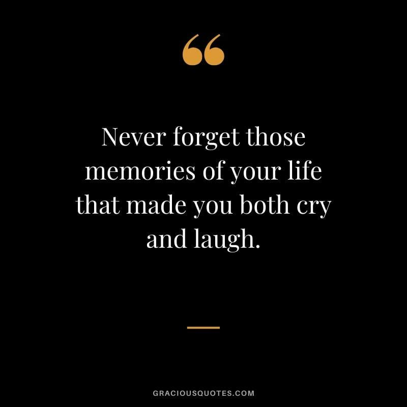 Never Forget Those Memories Of Your Life That Made You Both Cry And Laugh Quotes Memories Memories Quotes Moments Quotes Happy Memories Quotes