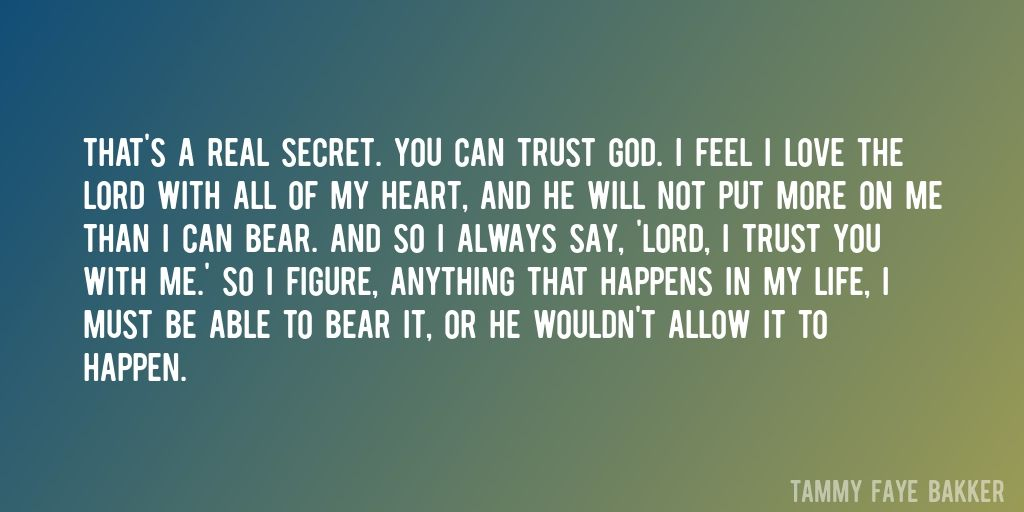 Quote By Tammy Faye Bakker U003du003e Thatu0027s A Real Secret. You Can Trust God. I  Feel I Love The Lord With All Of My Heart, And He Will Not Put More On ...