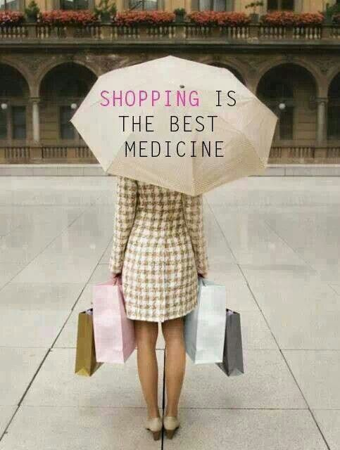 SHOPPING is the best medicine... When you have money