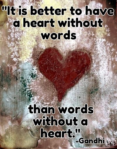 It's better to have a heart without words than words without a heart.-Gandhi